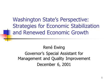 1 Washington State's Perspective: Strategies for Economic Stabilization and Renewed Economic Growth René Ewing Governor's Special Assistant for Management.