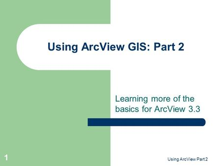 Using ArcView Part 2 1 Using ArcView GIS: Part 2 Learning more of the basics for ArcView 3.3.