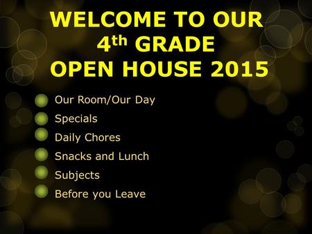WELCOME TO OUR 4 th GRADE OPEN HOUSE 2015 Our Room/Our Day Specials Daily Chores Snacks and Lunch Subjects Before you Leave.