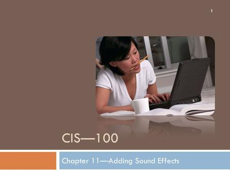 CIS—100 Chapter 11—Adding Sound Effects 1. Inserting Sound with the Insert Tab 2 1. Click the Insert tab and locate the Media Clips Tab. 2. Click the.