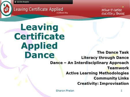 Sharon Phelan 1 Leaving Certificate Applied Dance The Dance Task Literacy through Dance Dance – An Interdisciplinary Approach Teamwork Active Learning.