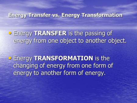 Energy Transfer vs. Energy Transformation Energy TRANSFER is the passing of energy from one object to another object. Energy TRANSFER is the passing of.
