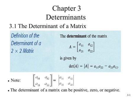 3-1 3.1 The Determinant of a Matrix Note: The determinant of a matrix can be positive, zero, or negative. Chapter 3 Determinants.