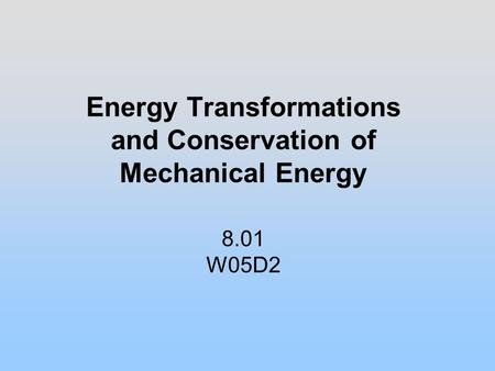 Energy Transformations and Conservation of Mechanical Energy 8.01 W05D2.