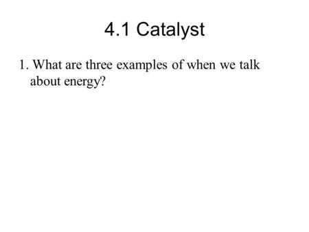 4.1 Catalyst 1. What are three examples of when we talk about energy?