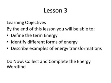 Lesson 3 Learning Objectives By the end of this lesson you will be able to; Define the term Energy Identify different forms of energy Describe examples.