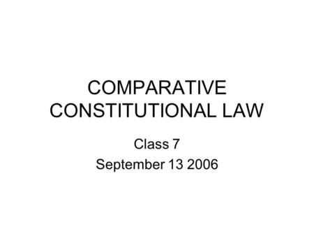COMPARATIVE CONSTITUTIONAL LAW Class 7 September 13 2006.