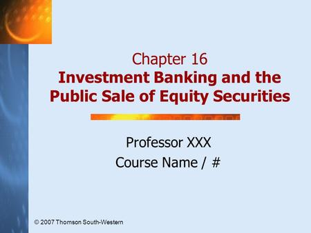 © 2007 Thomson South-Western Chapter 16 Investment Banking and the Public Sale of Equity Securities Professor XXX Course Name / #