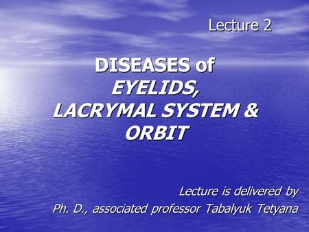 Lecture 2 DISEASES of EYELIDS, LACRYMAL SYSTEM & ORBIT