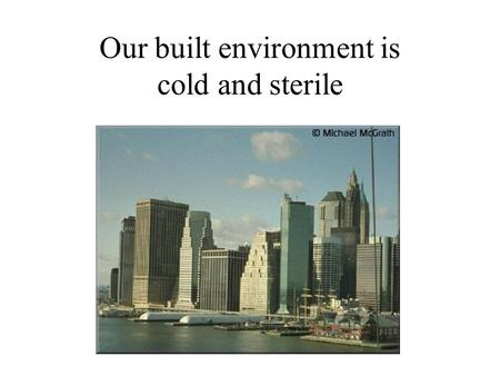 Our built environment is cold and sterile. These forms are not naturally occurring. You will not find them in nature.