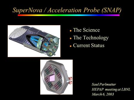L The Science l The Technology l Current Status SuperNova / Acceleration Probe (SNAP) Saul Perlmutter HEPAP meeting at LBNL March 6, 2003.