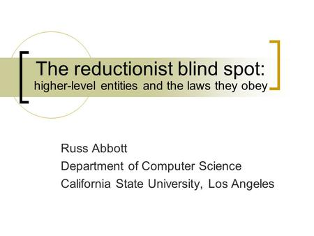 The reductionist blind spot: Russ Abbott Department of Computer Science California State University, Los Angeles higher-level entities and the laws they.