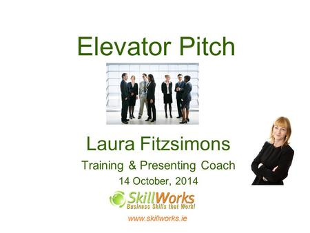 Www.skillworks.ie Elevator Pitch Laura Fitzsimons Training & Presenting Coach 14 October, 2014.
