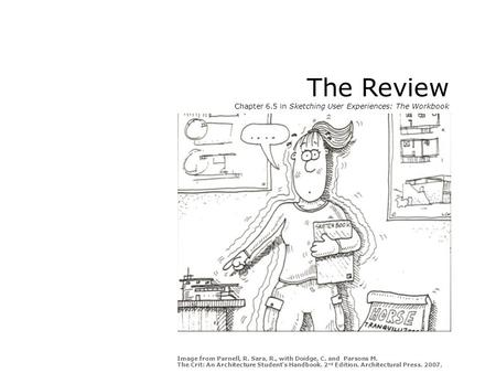 The Review Chapter 6.5 in Sketching User Experiences: The Workbook Image from Parnell, R. Sara, R., with Doidge, C. and Parsons M. The Crit: An Architecture.