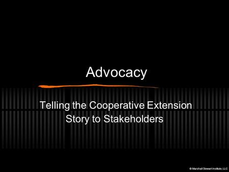 Advocacy Telling the Cooperative Extension Story to Stakeholders © Marshall Stewart Institute, LLC.