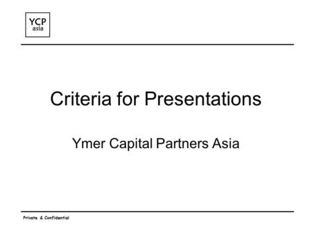 Private & Confidential Criteria for Presentations Ymer Capital Partners Asia.