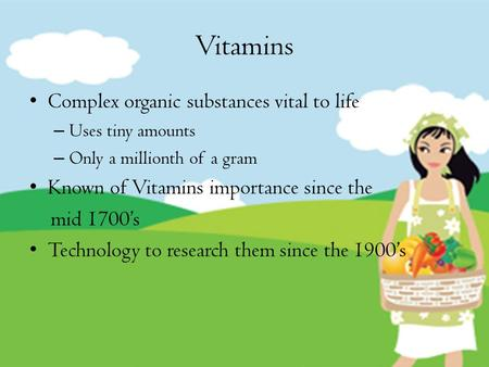 Vitamins Complex organic substances vital to life – Uses tiny amounts – Only a millionth of a gram Known of Vitamins importance since the mid 1700's Technology.