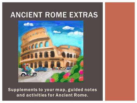 Supplements to your map, guided notes and activities for Ancient Rome. ANCIENT ROME EXTRAS.