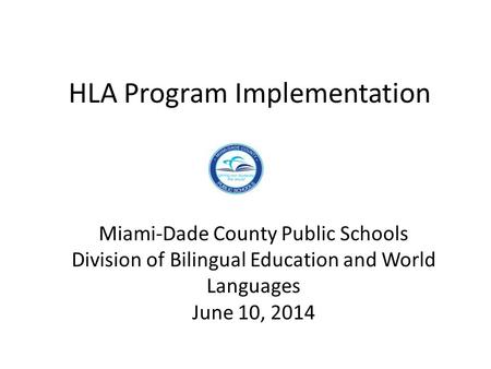 HLA Program Implementation Miami-Dade County Public Schools Division of Bilingual Education and World Languages June 10, 2014.