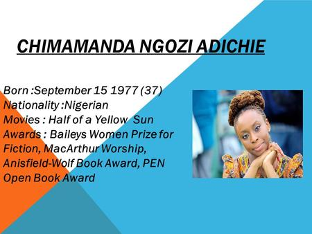 CHIMAMANDA NGOZI ADICHIE Born :September 15 1977 (37) Nationality :Nigerian Movies : Half of a Yellow Sun Awards : Baileys Women Prize for Fiction, MacArthur.