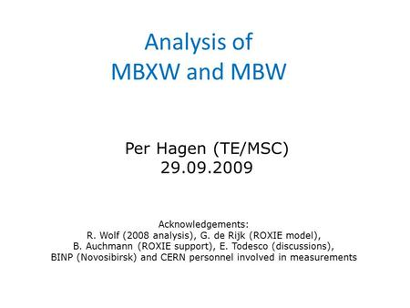Analysis of MBXW and MBW Per Hagen (TE/MSC) 29.09.2009 Acknowledgements: R. Wolf (2008 analysis), G. de Rijk (ROXIE model), B. Auchmann (ROXIE support),