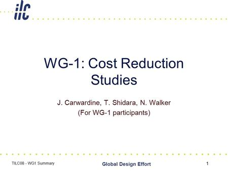 1 Global Design Effort TILC08 - WG1 Summary WG-1: Cost Reduction Studies J. Carwardine, T. Shidara, N. Walker (For WG-1 participants)