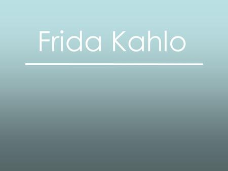 Frida Kahlo. Frida Kahlo (1907-1954) Frida was a mexican painter who has achieved international popularity. She painted using vibrant colours in a style.