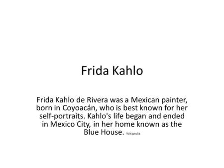 Frida Kahlo Frida Kahlo de Rivera was a Mexican painter, born in Coyoacán, who is best known for her self-portraits. Kahlo's life began and ended in Mexico.