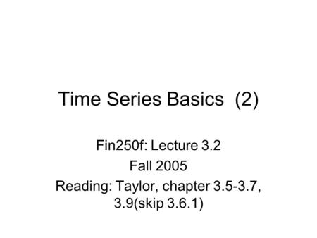 Time Series Basics (2) Fin250f: Lecture 3.2 Fall 2005 Reading: Taylor, chapter 3.5-3.7, 3.9(skip 3.6.1)