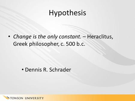 Hypothesis Change is the only constant. – Heraclitus, Greek philosopher, c. 500 b.c. Dennis R. Schrader.