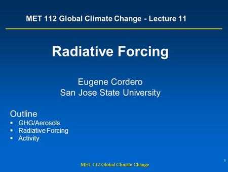 1 MET 112 Global Climate Change MET 112 Global Climate Change - Lecture 11 Radiative Forcing Eugene Cordero San Jose State University Outline  GHG/Aerosols.
