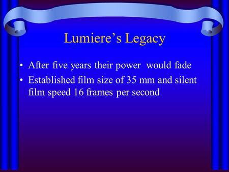 Lumiere's Legacy After five years their power would fade Established film size of 35 mm and silent film speed 16 frames per second.