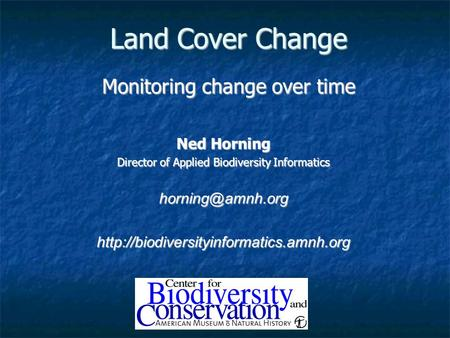Land Cover Change Monitoring change over time Ned Horning Director of Applied Biodiversity Informatics