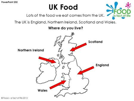 UK Food PowerPoint 202 Lots of the food we eat comes from the UK. The UK is England, Northern Ireland, Scotland and Wales. Scotland England Wales Where.