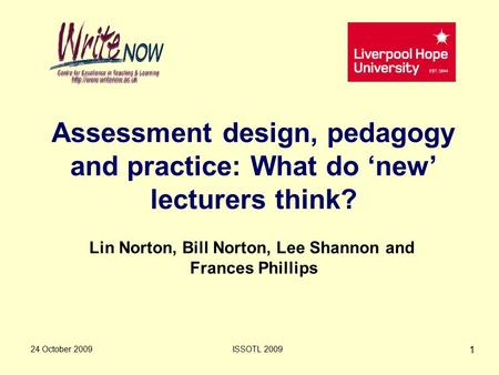 24 October 2009ISSOTL 2009 1 Assessment design, pedagogy and practice: What do 'new' lecturers think? Lin Norton, Bill Norton, Lee Shannon and Frances.