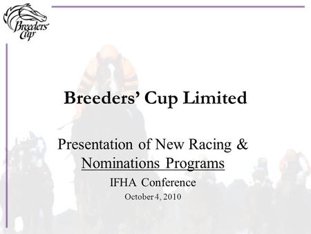 Breeders' Cup Limited Presentation of New Racing & Nominations Programs IFHA Conference October 4, 2010.