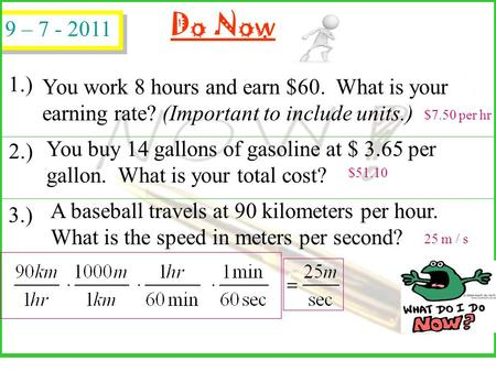 Do Now You work 8 hours and earn $60. What is your earning rate? (Important to include units.) You buy 14 gallons of gasoline at $ 3.65 per gallon. What.