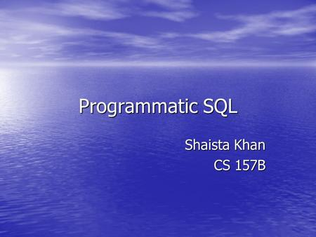 Programmatic SQL Shaista Khan CS 157B. Topic Embedded SQL statements in high-level programming languages.