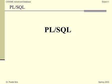 CIS4368: Advanced DatabaseSlide # 1 PL/SQL Dr. Peeter KirsSpring, 2003 PL/SQL.