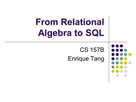 From Relational Algebra to SQL CS 157B Enrique Tang.