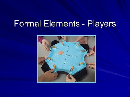 Formal Elements - Players. Players Games designed for players. Without players, games have no reason to exist. When designing a game that you need to.