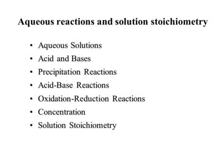 Aqueous reactions and solution stoichiometry Aqueous SolutionsAqueous Solutions Acid and BasesAcid and Bases Precipitation ReactionsPrecipitation Reactions.