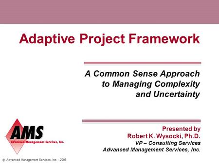 Presented by © Advanced Management Services, Inc. - 2005 Adaptive Project Framework A Common Sense Approach to Managing Complexity and Uncertainty Robert.