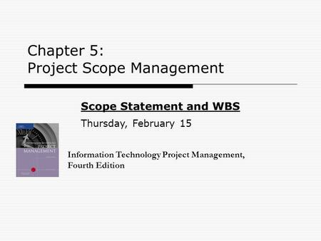 Chapter 5: Project Scope Management Information Technology Project Management, Fourth Edition Scope Statement and WBS Thursday, February 15.