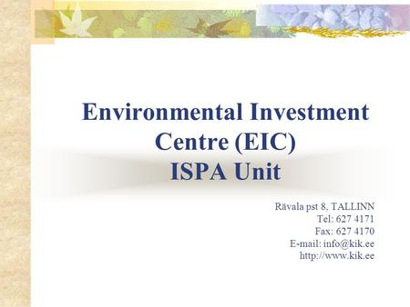 Environmental Investment Centre (EIC) ISPA Unit Rävala pst 8, TALLINN Tel: 627 4171 Fax: 627 4170