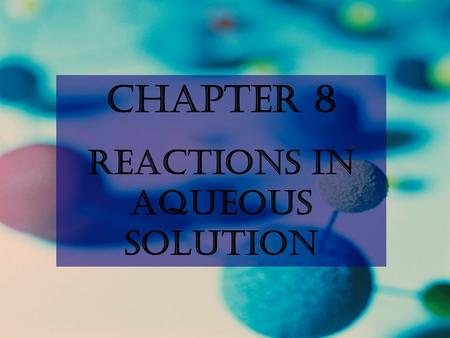 Chapter 8 Reactions in Aqueous Solution. Will a reaction Occur? Driving Forces in a Chemical Reaction  Formation of a solid  Formation of water  Formation.