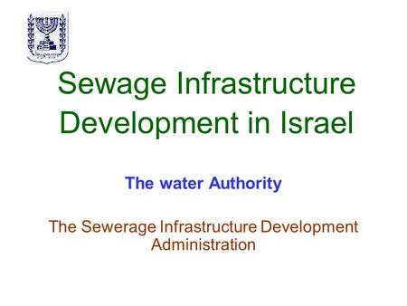 Sewage Infrastructure Development in Israel The water Authority The Sewerage Infrastructure Development Administration.