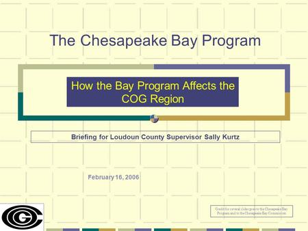 The Chesapeake Bay Program February 16, 2006 How the Bay Program Affects the COG Region Briefing for Loudoun County Supervisor Sally Kurtz Credit for several.