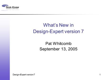 Design-Expert version 71 What's New in Design-Expert version 7 Pat Whitcomb September 13, 2005.