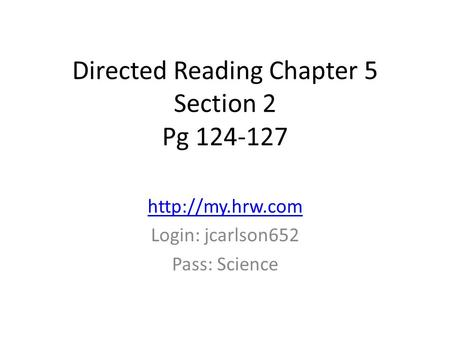 Directed Reading Chapter 5 Section 2 Pg 124-127  Login: jcarlson652 Pass: Science.